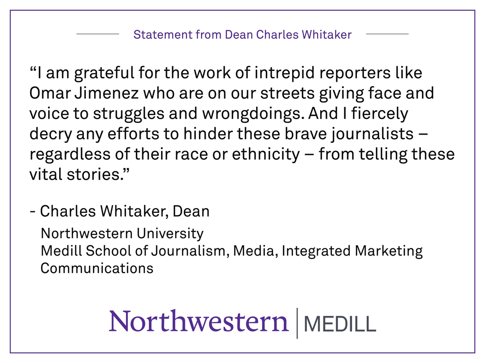 """I am grateful for the work of intrepid reporters like Omar Jimenez who are on our streets giving face and voice to struggles and wrongdoings. And I fiercely decry any efforts to hinder these brave journalists – regardless of their race or ethnicity – from telling these vital stories."" By Charles Whitaker, Dean Northwestern University  Medill School of Journalism, Media, Integrated Marketing Communications"